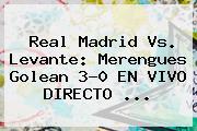 <b>Real Madrid</b> Vs. Levante: Merengues Golean 3-0 EN VIVO DIRECTO <b>...</b>