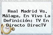 <b>Real Madrid Vs. Málaga</b>, En Vivo La Definición: TV En Directo DirecTV