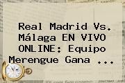 <b>Real Madrid Vs. Málaga</b> EN VIVO ONLINE: Equipo Merengue Gana ...