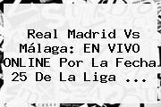 <b>Real Madrid Vs Málaga</b>: EN VIVO ONLINE Por La Fecha 25 De La Liga <b>...</b>