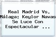 <b>Real Madrid Vs. Málaga</b>: Keylor Navas Se Luce Con Espectacular <b>...</b>