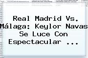 <b>Real Madrid Vs. Málaga</b>: Keylor Navas Se Luce Con Espectacular <b>...</b>
