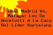 <b>Real Madrid Vs. Málaga</b>: Los De Ancelotti A La Caza Del Líder Barcelona