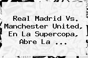 <b>Real Madrid Vs</b>. <b>Manchester United</b>, En La Supercopa, Abre La ...