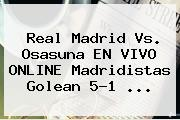 <b>Real Madrid</b> Vs. Osasuna EN VIVO ONLINE Madridistas Golean 5-1 ...