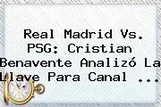 <b>Real Madrid Vs. PSG</b>: Cristian Benavente Analizó La Llave Para Canal ...