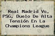 <b>Real Madrid Vs. PSG</b>, Duelo De Alta Tensión En La Champions League