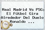 <b>Real Madrid Vs PSG</b>: El Fútbol Gira Alrededor Del Duelo Ronaldo ...