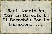 Real Madrid Vs. PSG: En Directo En El Bernabéu Por La Champions ...