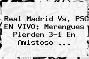 <b>Real Madrid Vs. PSG</b> EN VIVO: Merengues Pierden 3-1 En Amistoso ...