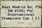 <b>Real Madrid Vs. PSG</b> EN VIVO: Por International Champions Cup   El ...