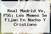 <b>Real Madrid Vs. PSG</b>: Los Memes Se Fijan En Nacho Y Cristiano