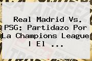 Real Madrid Vs. PSG: Partidazo Por La <b>Champions League</b>   El <b>...</b>
