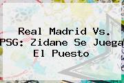 <b>Real Madrid Vs. PSG</b>: Zidane Se Juega El Puesto