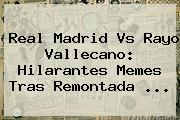 <b>Real Madrid Vs Rayo Vallecano</b>: Hilarantes Memes Tras Remontada <b>...</b>