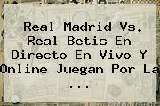 <b>Real Madrid Vs</b>. Real <b>Betis</b> En Directo En Vivo Y Online Juegan Por La <b>...</b>