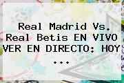 <b>Real Madrid</b> Vs. Real Betis EN VIVO VER EN DIRECTO: HOY ...