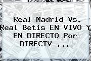 <b>Real Madrid</b> Vs. Real Betis EN VIVO Y EN DIRECTO Por DIRECTV ...