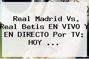 <b>Real Madrid</b> Vs. Real Betis EN VIVO Y EN DIRECTO Por TV: HOY ...