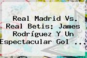 <b>Real Madrid Vs</b>. Real <b>Betis</b>: James Rodríguez Y Un Espectacular Gol <b>...</b>