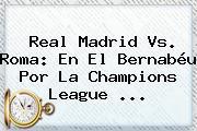 Real Madrid Vs. Roma: En El Bernabéu Por La <b>Champions League</b> <b>...</b>