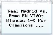 Real Madrid Vs. Roma EN VIVO: Blancos 1-0 Por <b>Champions</b> <b>...</b>