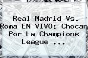 Real Madrid Vs. Roma EN VIVO: Chocan Por La <b>Champions League</b> <b>...</b>