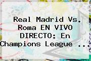 Real Madrid Vs. Roma EN VIVO DIRECTO: En <b>Champions League</b> <b>...</b>