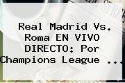 <b>Real Madrid Vs</b>. <b>Roma</b> EN VIVO DIRECTO: Por Champions League <b>...</b>