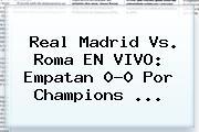 Real Madrid Vs. Roma EN VIVO: Empatan 0-0 Por <b>Champions</b> <b>...</b>