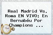 Real Madrid Vs. Roma EN VIVO: En Bernabéu Por <b>Champions</b> <b>...</b>