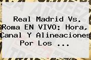 <b>Real Madrid Vs</b>. <b>Roma</b> EN VIVO: Hora, Canal Y Alineaciones Por Los <b>...</b>