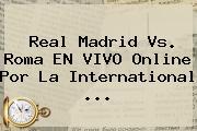 <b>Real Madrid Vs</b>. <b>Roma</b> EN VIVO Online Por La International <b>...</b>