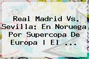 <b>Real Madrid Vs. Sevilla</b>: En Noruega Por Supercopa De Europa | El ...
