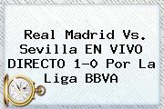 <b>Real Madrid Vs. Sevilla</b> EN VIVO DIRECTO 1-0 Por La Liga BBVA