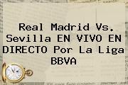 <b>Real Madrid Vs. Sevilla</b> EN VIVO EN DIRECTO Por La Liga BBVA