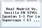 <b>Real Madrid</b> Vs. Sevilla EN VIVO: Igualan 1-1 Por La Supercopa | El ...