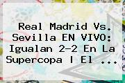 <b>Real Madrid</b> Vs. Sevilla EN VIVO: Igualan 2-2 En La Supercopa | El ...