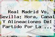 <b>Real Madrid</b> Vs. Sevilla: Hora, Canal Y Alineaciones Del Partido Por La <b>...</b>