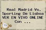 <b>Real Madrid</b> Vs. Sporting De Lisboa VER EN VIVO ONLINE Con ...