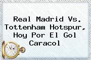 <b>Real Madrid</b> Vs. Tottenham Hotspur, <b>hoy</b> Por El Gol Caracol