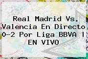 <b>Real Madrid Vs. Valencia</b> En Directo 0-2 Por Liga BBVA | EN VIVO