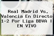 <b>Real Madrid Vs. Valencia</b> En Directo 1-2 Por Liga BBVA   EN VIVO