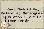 <b>Real Madrid Vs. Valencia</b>: Merengues Igualaron 2-2 Y Le Dicen Adiós <b>...</b>