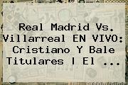 <b>Real Madrid</b> Vs. Villarreal EN VIVO: Cristiano Y Bale Titulares | El ...