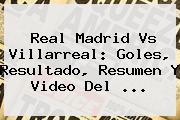 <b>Real Madrid</b> Vs Villarreal: Goles, Resultado, Resumen Y Video Del ...