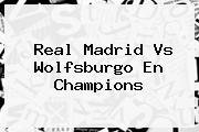 <b>Real Madrid</b> Vs <b>Wolfsburgo</b> En Champions