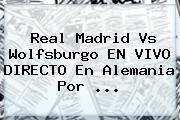 <b>Real Madrid</b> Vs Wolfsburgo EN VIVO DIRECTO En Alemania Por <b>...</b>