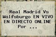 <b>Real Madrid</b> Vs Wolfsburgo EN VIVO EN DIRECTO ONLINE Por <b>...</b>