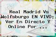<b>Real Madrid</b> Vs Wolfsburgo EN VIVO: Ver En Directo Y Online Por <b>...</b>
